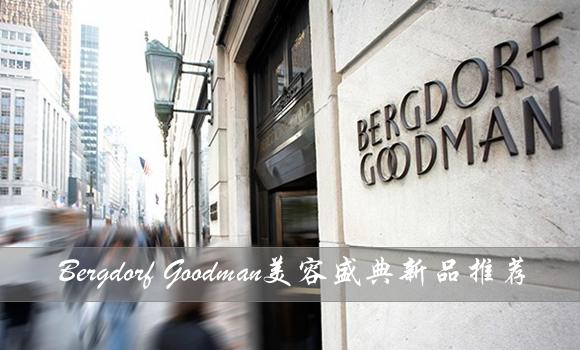 Bergdorf Goodman美容盛典又要来了,这些新品等你带回家!